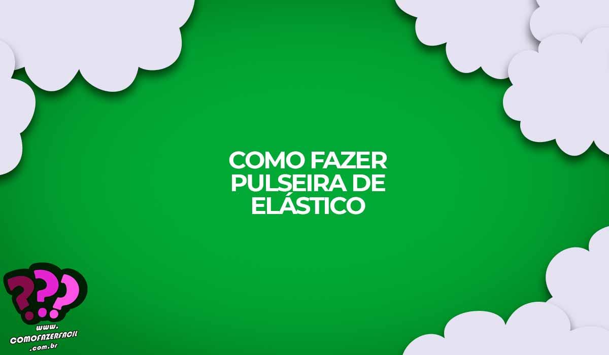 como fazer pulseiras de elastico