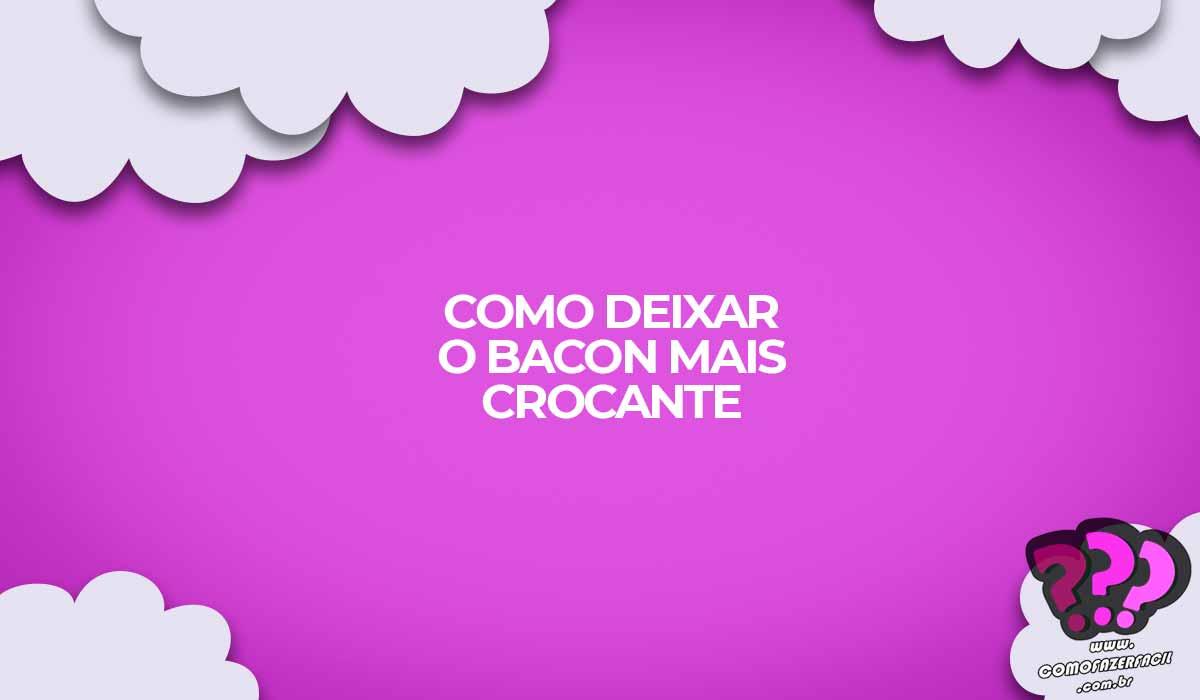 como deixar o bacon muito mais crocante