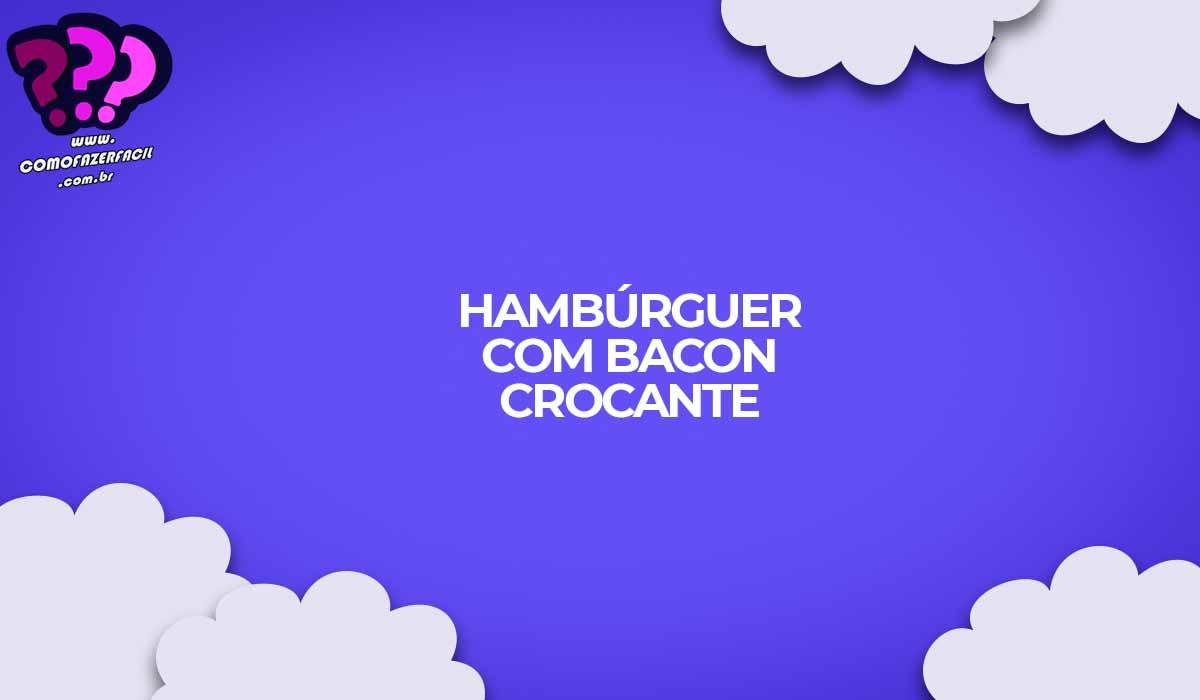hamburguer caseiro com bacon crocante