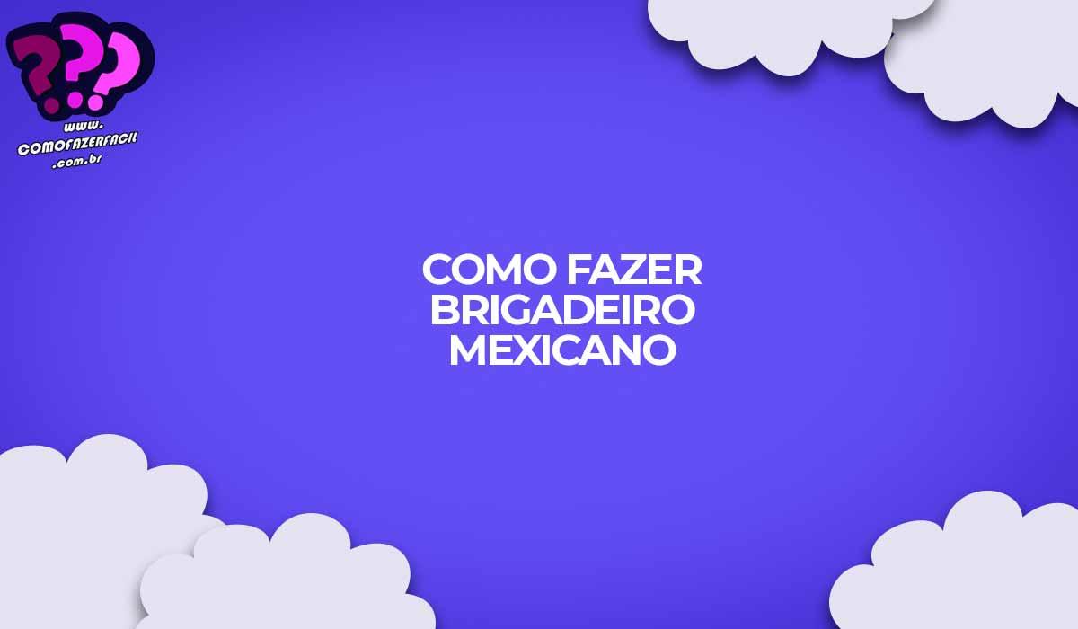 receita brigadeiro mexicano como fazer