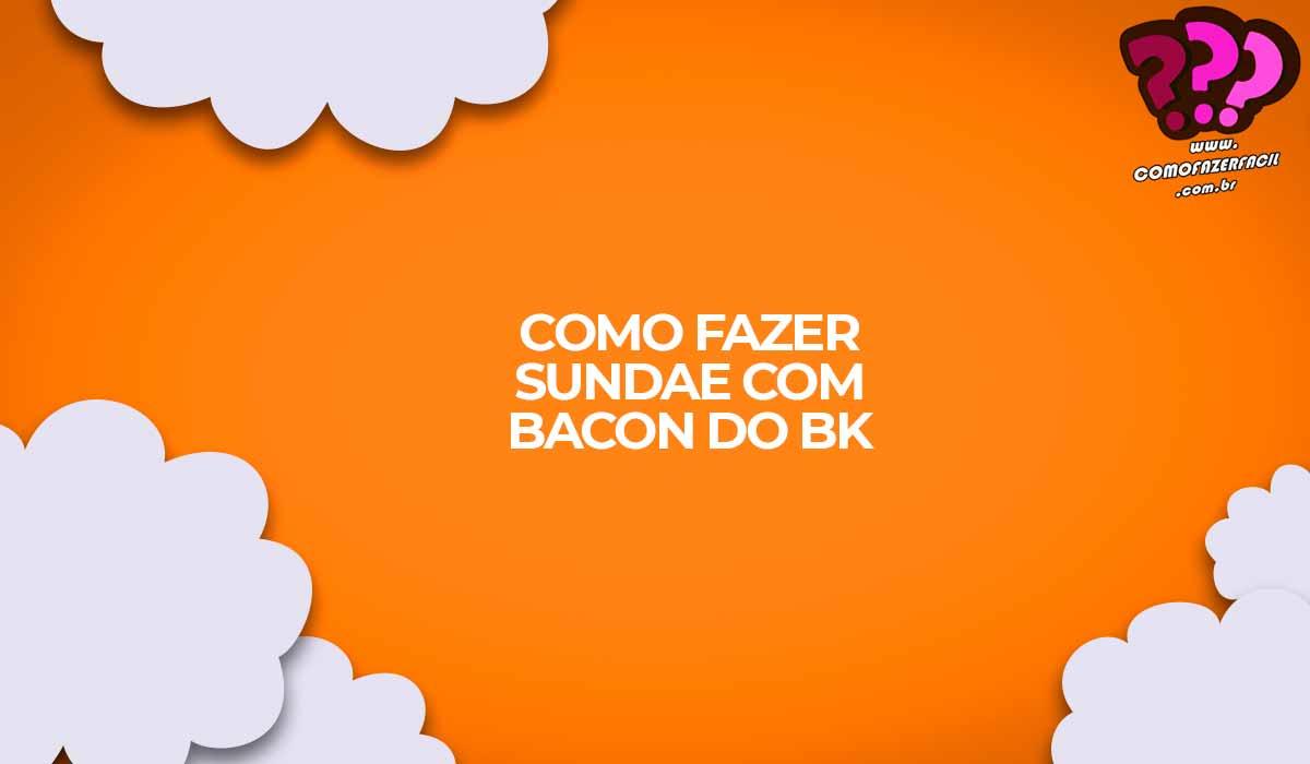 como fazer sundae com bacon burguer king